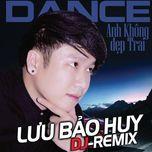Anh Không Đẹp Trai (Dance Remix) - Lưu Bảo Huy