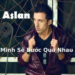 Mình Sẽ Bước Qua Nhau - Aslan Duc