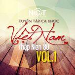 Tuyển Tập Ca Khúc Việt Nam Thập Niên 80 (Vol. 1) - V.A